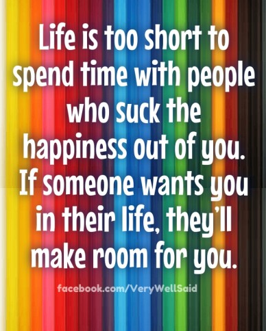 Life is too short to spend time with people who suck the happiness out of you. if someone wants you in their life, they'll make room for you. facebook.com/verywellsaid