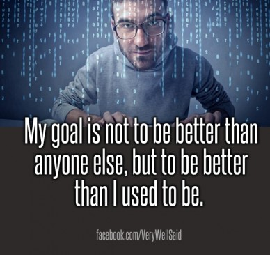 My goal is not to be better than anyone else, but to be better than i used to be. facebook.com/verywellsaid