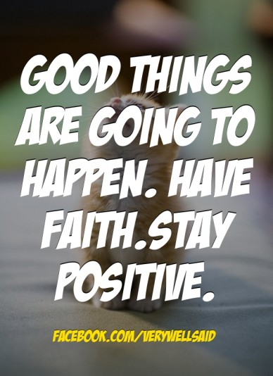 Good things are going to happen. have faith.stay positive. facebook.com/verywellsaid