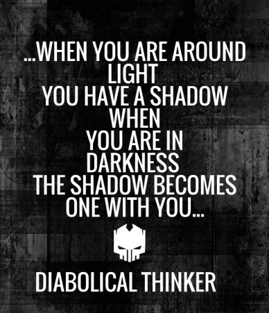 ...when you are around light you have a shadow when you are in darkness the shadow becomes one with you... diabolical thinker