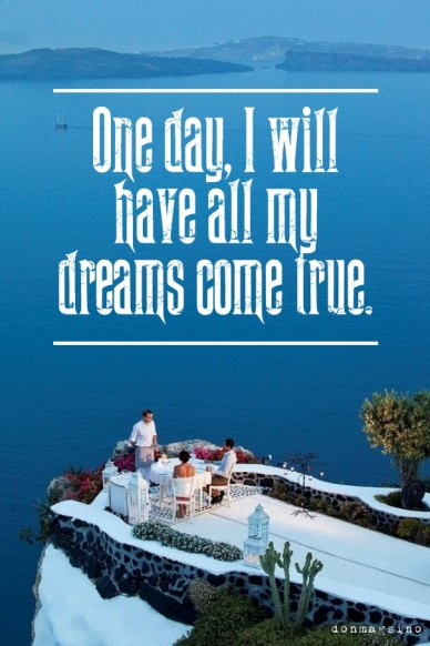 One day, i will have all my dreams come true. donmagsino