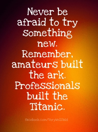 Never be afraid to try something new. remember, amateurs built the ark. professionals built the titanic. facebook.com/verywellsaid