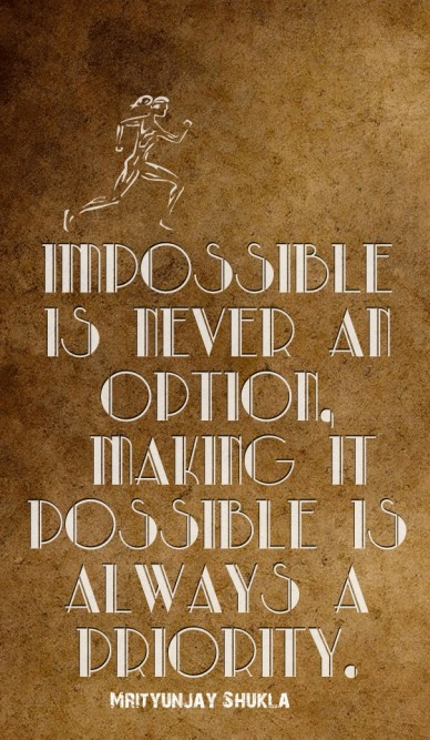 Impossible is never an option, making it possible is always a priority. mrityunjay shukla