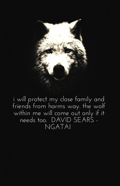 I will protect my close family and friends from harms way. the wolf within me will come out only if it needs too. david sears - ngatai