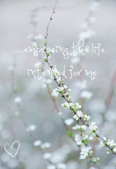 ...embracing the life intended for me