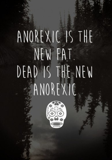 Anorexic is the new fat. dead is the new anorexic