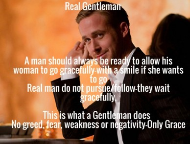 Real gentleman a man should always be ready to allow his woman to go gracefully-with a smile if she wants to goreal man do not pursue/follow-they wait gracefully. this is what