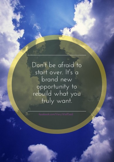 Don't be afraid to start over. it's a brand new opportunity to rebuild what you truly want. facebook.com/verywellsaid