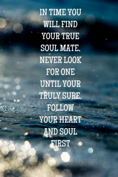 In time you will find your true soul mate, never look for one until your truly sure, follow your heart and soul first