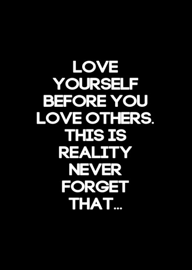 Love yourself before you love others. this is reality never forget that...