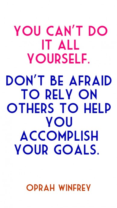 You can't do it all yourself. don't be afraid to rely on others to help you accomplish your goals. oprah winfrey