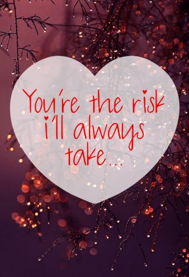 You're the risk i'll always take...