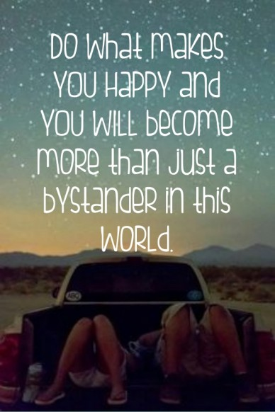 Do what makes you happy and you will become more than just a bystander in this world.