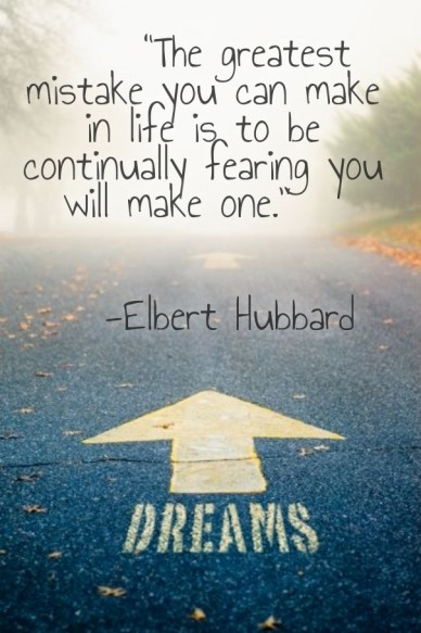 """the greatest mistake you can make in life is to be continually fearing you will make one."" -elbert hubbard"