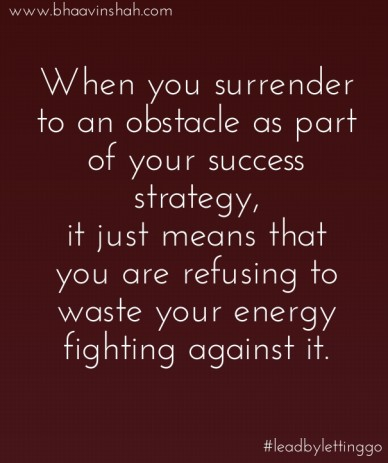 When you surrender to an obstacle as part of your success strategy, it just means that you are refusing to waste your energy fighting against it. www.bhaavinshah.com #leadbyle
