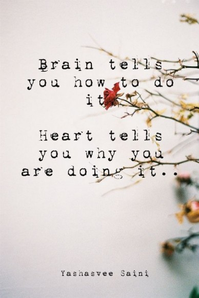 Brain tells you how to do it, heart tells you why you are doing it.. yashasvee saini