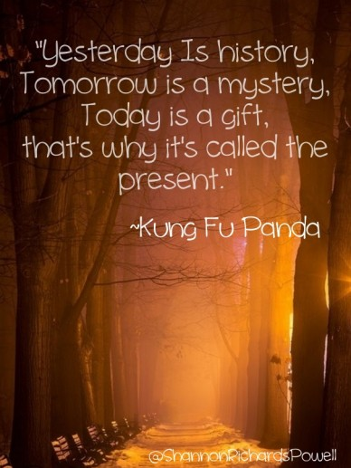 """""""yesterday is history, tomorrow is a mystery, today is a gift,that's why it's called the present."""" ~kung fu panda @shannonrichardspowell"""