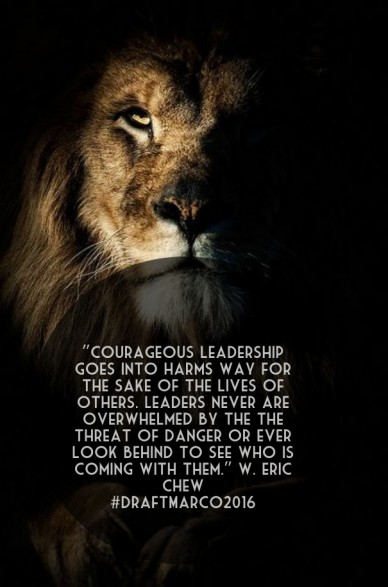 """courageous leadership goes into harms way for the sake of the lives of others. leaders never are overwhelmed by the the threat of danger or ever look behind to see who is com"