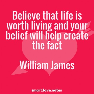 Believe that life is worth living and your belief will help create the fact william james smart.love.notes