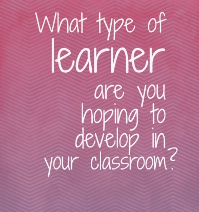 What type of learner are you hoping to develop in your classroom?