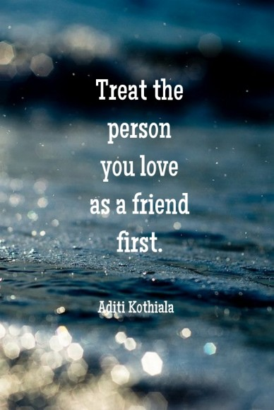 Treat the person you love as a friend first. aditi kothiala