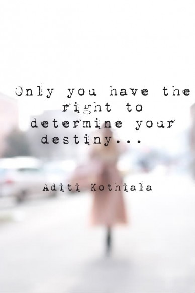 Only you have the right to determine your destiny... aditi kothiala