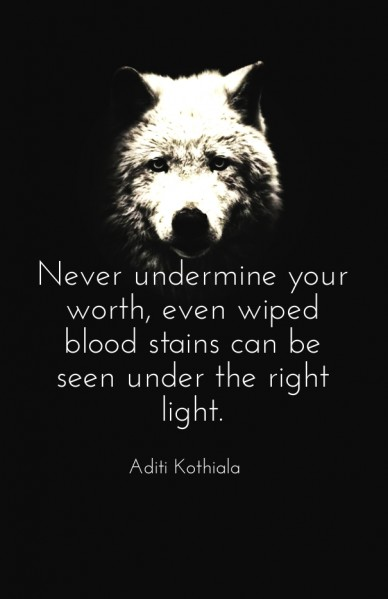 Never undermine your worth, even wiped blood stains can be seen under the right light. aditi kothiala