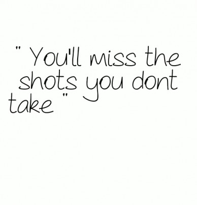 """ you'll miss the shots you dont take """