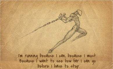 I'm running because i can, because i must. because i want to see how far i can go before i have to stop.
