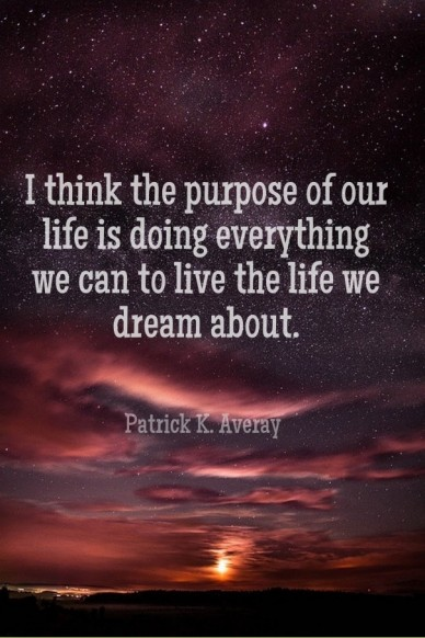 I think the purpose of our life is doing everything we can to live the life we dream about. patrick k. averay