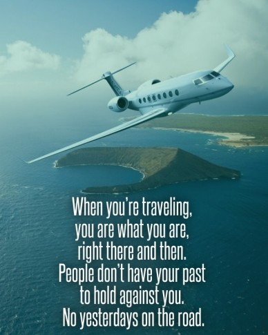 When you're traveling, you are what you are, right there and then. people don't have your past to hold against you. no yesterdays on the road.