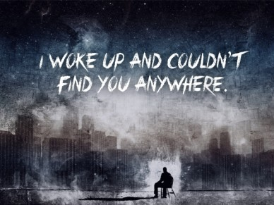 I woke up and couldn't find you anywhere.