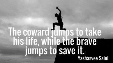 The coward jumps to take his life, while the brave jumps to save it. yashasvee saini
