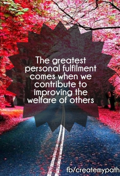 The greatest personal fulfilment comes when we contribute to improving the welfare of others fb/createmypath