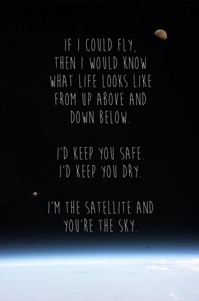 If i could fly, then i would knowwhat life looks like from up above and down below. i'd keep you safe.i'd keep you dry. i'm the satellite and you're the sky.