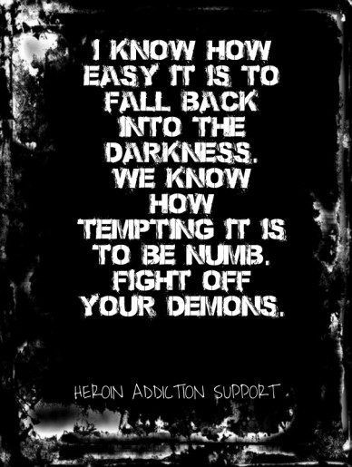 I know how easy it is to fall back into the darkness. we know how tempting it is to be numb.fight off your demons. heroin addiction support