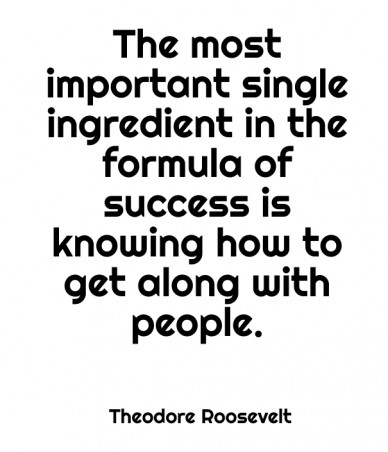 The most important single ingredient in the formula of success is knowing how to get along with people. theodore roosevelt