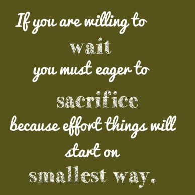 If you are willing to wait you must eager to sacrifice because effort because effort things will start on smallest way.
