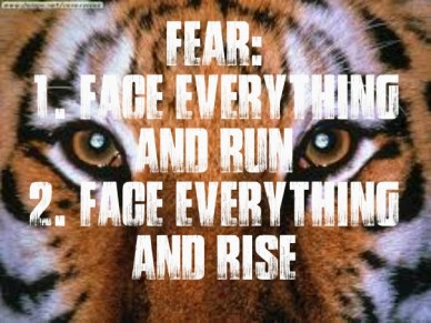 Fear: 1. face everything and run2. face everything and rise