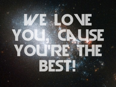 We love you, cause you're the best!