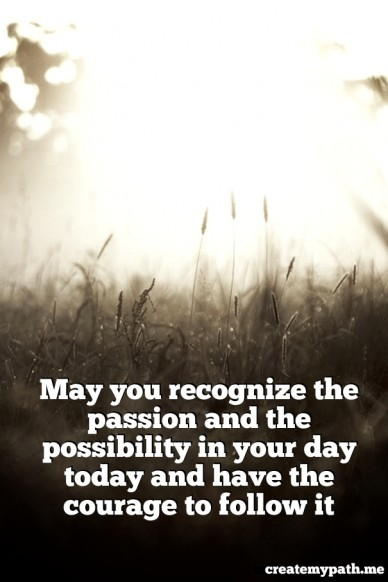 May you recognize the passion and the possibility in your day today and have the courage to follow it createmypath.me