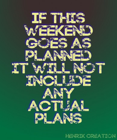 If this weekend goes as planned it will not include any actual plans henrik creation