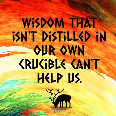 Wisdom that isn't distilled in our own crucible can't help us.