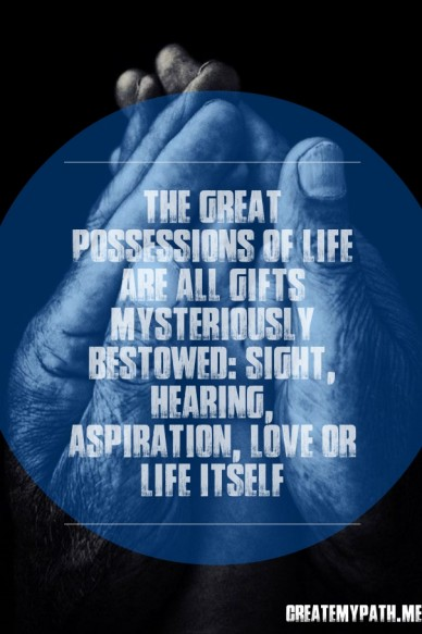 The great possessions of life are all gifts mysteriously bestowed: sight, hearing, aspiration, love or life itself createmypath.me