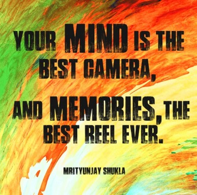 Your mind is the best camera, and memories,the best reel ever. mrityunjay shukla
