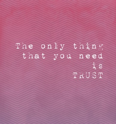 The only thing that you need is trust