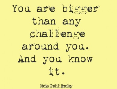 You are bigger than any challenge around you. and you know it. nadia khalil bradley