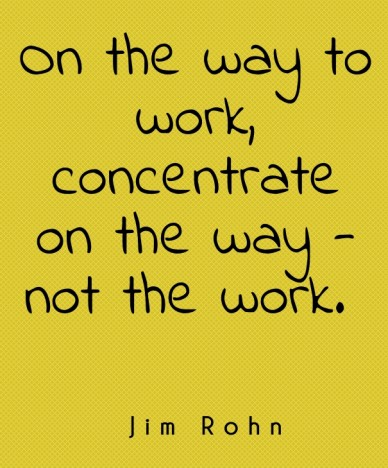Jim rohn on the way to work, concentrate on the way - not the work.
