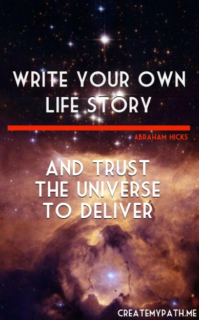 Write your own life story and trust the universe to deliver abraham hicks createmypath.me
