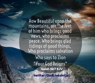 How beautiful upon the mountains, are the feet of him who brings good news, who proclaims peace. who brings glad tidings of good things, who proclaims salvation who says to zi